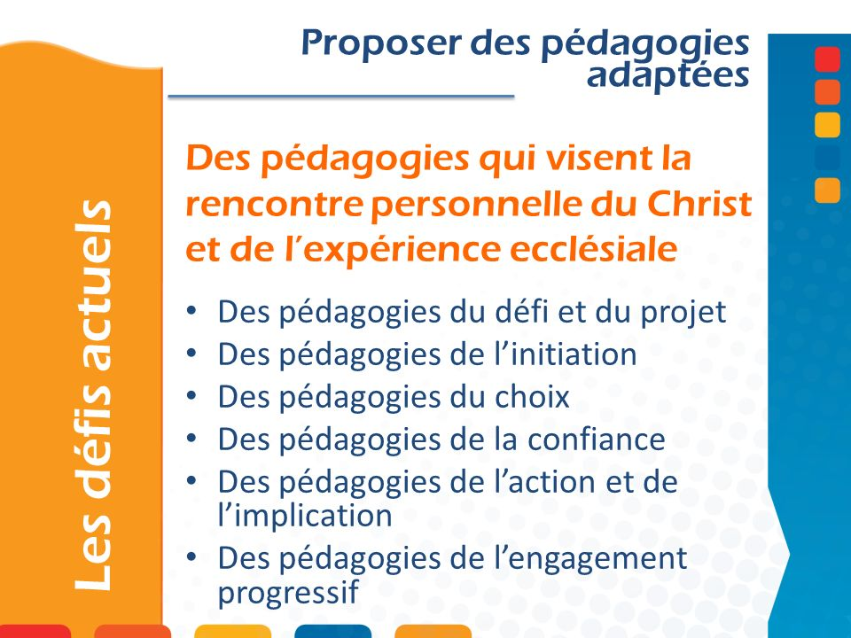 Des pédagogies qui visent la rencontre personnelle du Christ et de lexpérience ecclésiale Les défis actuels Proposer des pédagogies adaptées Des pédag