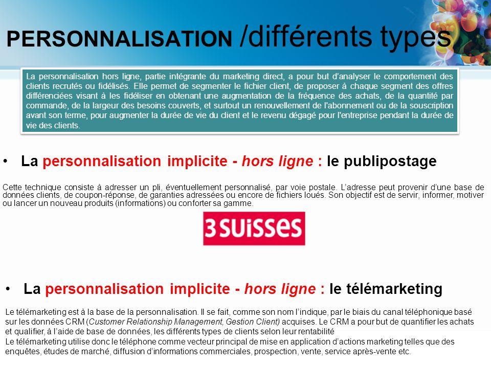 PERSONNALISATION /différents types La personnalisation hors ligne, partie intégrante du marketing direct, a pour but danalyser le comportement des cli