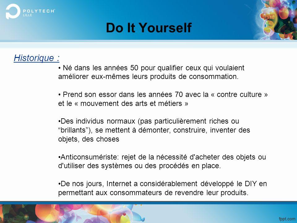 Do It Yourself Historique : Né dans les années 50 pour qualifier ceux qui voulaient améliorer eux-mêmes leurs produits de consommation. Prend son esso