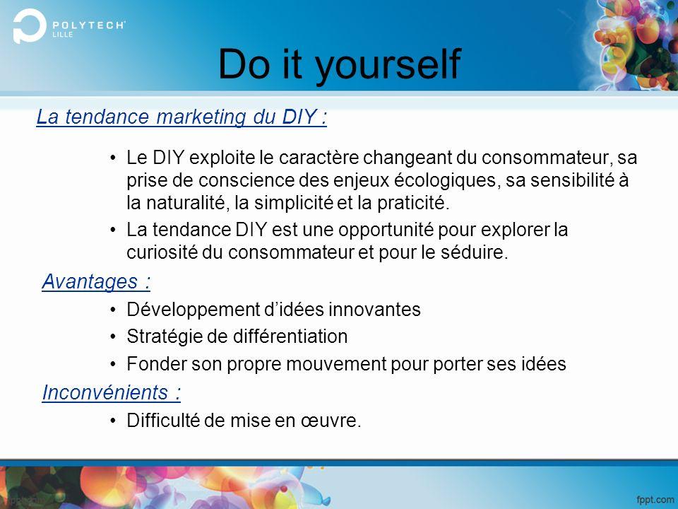 Do it yourself Le DIY exploite le caractère changeant du consommateur, sa prise de conscience des enjeux écologiques, sa sensibilité à la naturalité,