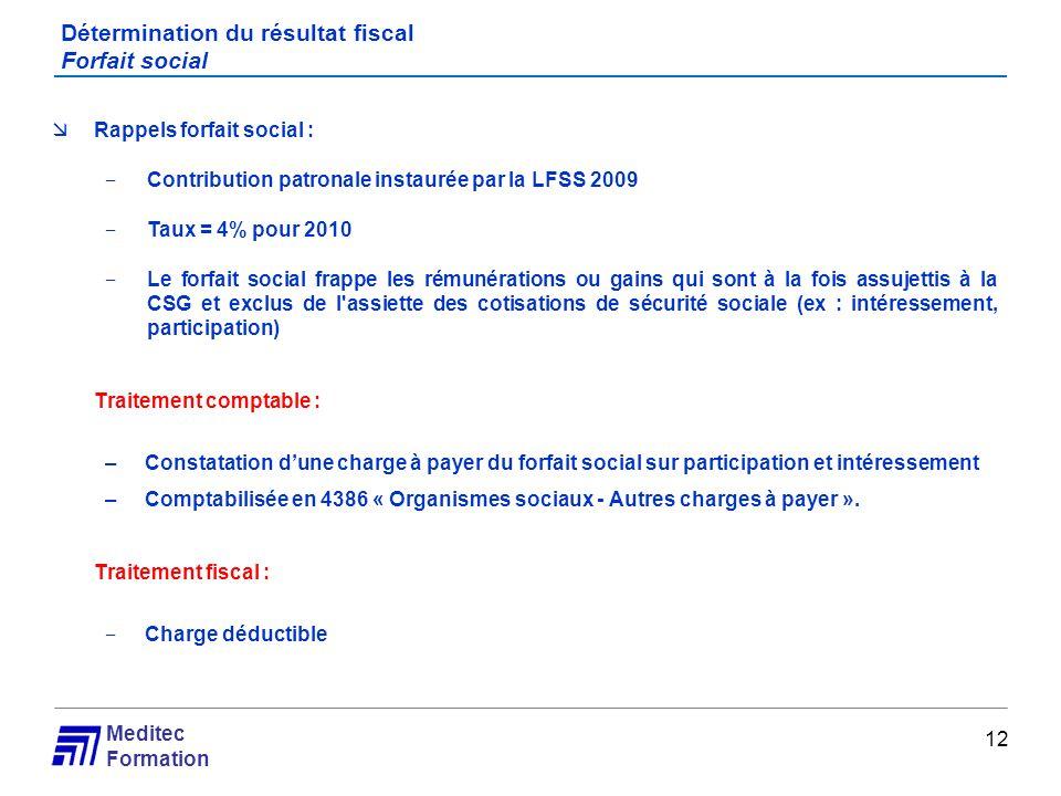 Meditec Formation Détermination du résultat fiscal Forfait social 12 Rappels forfait social : Contribution patronale instaurée par la LFSS 2009 Taux =