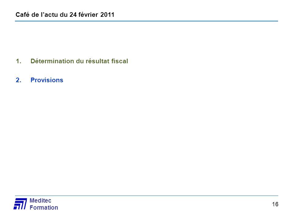 Café de lactu du 24 février 2011 Meditec Formation 16 1.Détermination du résultat fiscal 2.Provisions