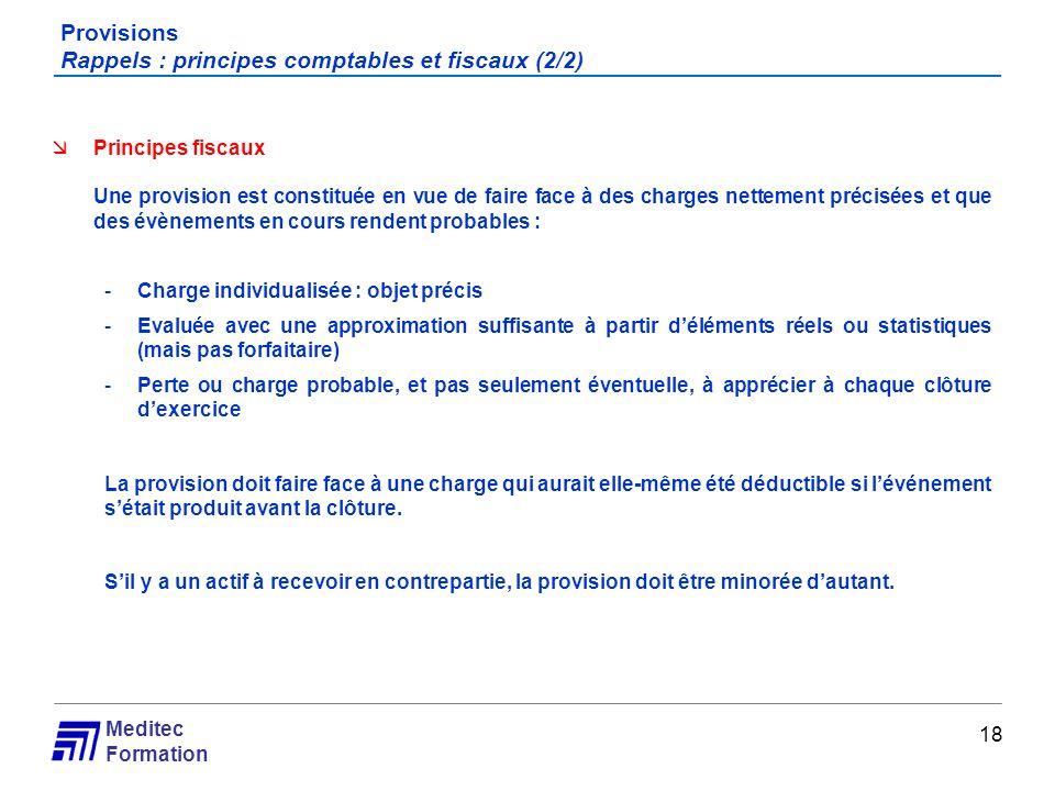 Meditec Formation Provisions Rappels : principes comptables et fiscaux (2/2) 18 Principes fiscaux Une provision est constituée en vue de faire face à