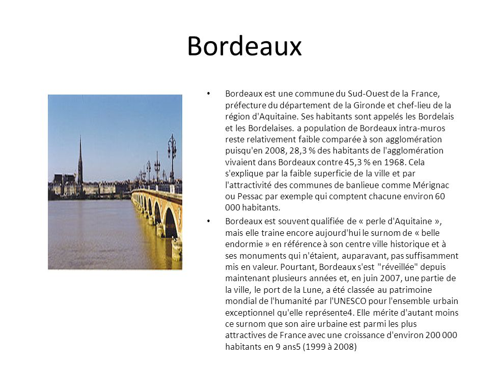 Bordeaux Bordeaux est une commune du Sud-Ouest de la France, préfecture du département de la Gironde et chef-lieu de la région d'Aquitaine. Ses habita
