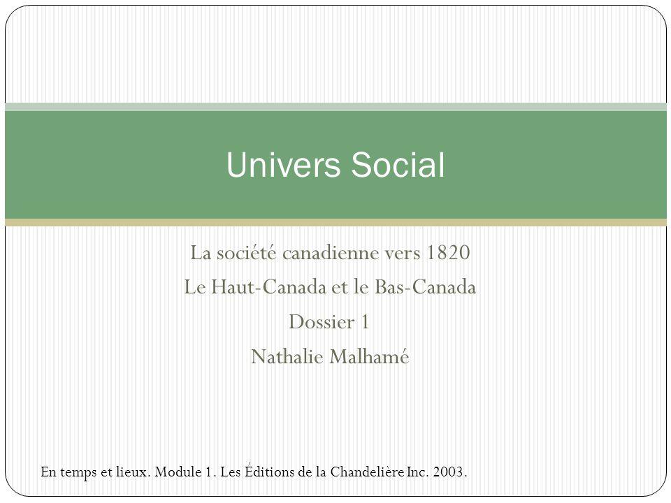La société canadienne vers 1820 Le Haut-Canada et le Bas-Canada Dossier 1 Nathalie Malhamé Univers Social En temps et lieux. Module 1. Les Éditions de