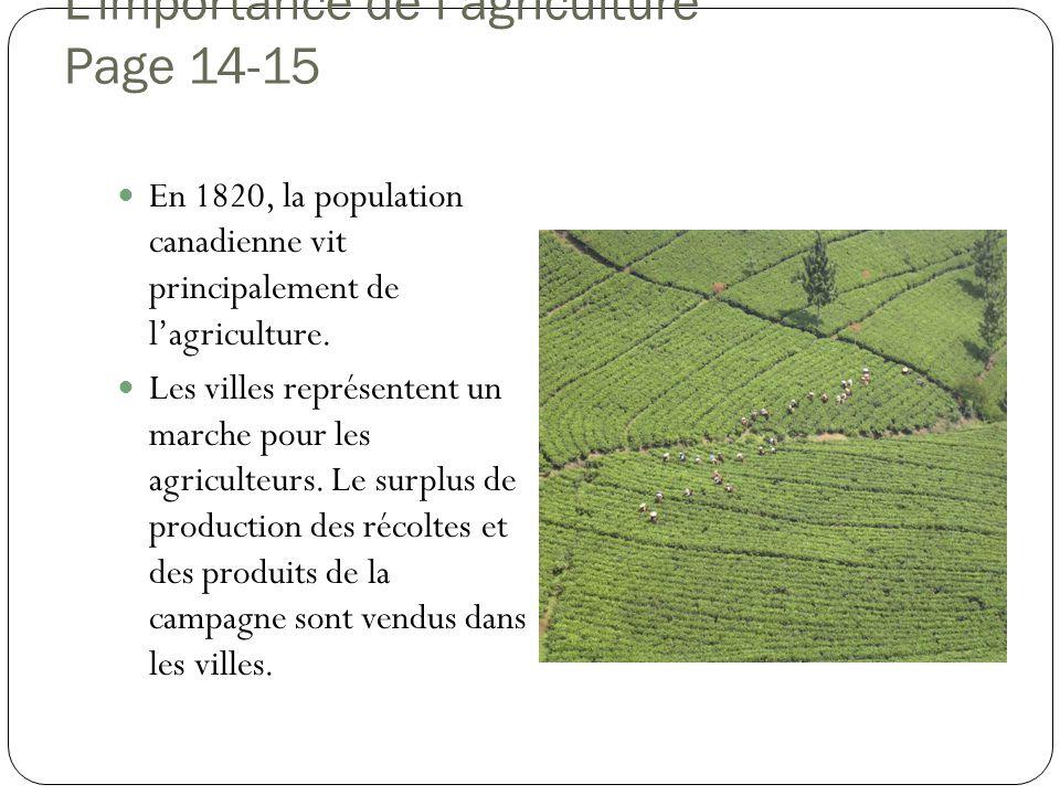 Limportance de lagriculture Page 14-15 En 1820, la population canadienne vit principalement de lagriculture. Les villes représentent un marche pour le