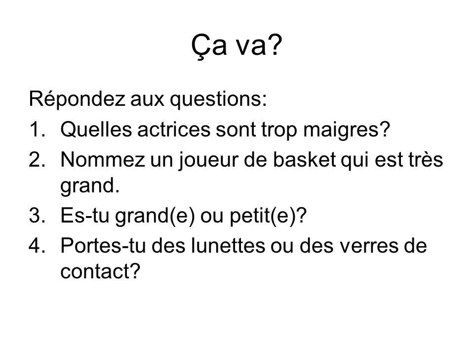 Ça va? Répondez aux questions: 1.Quelles actrices sont trop maigres? 2.Nommez un joueur de basket qui est très grand. 3.Es-tu grand(e) ou petit(e)? 4.