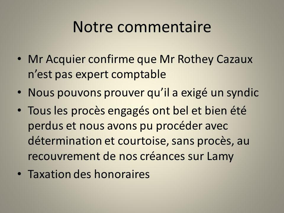 Notre commentaire Mr Acquier confirme que Mr Rothey Cazaux nest pas expert comptable Nous pouvons prouver quil a exigé un syndic Tous les procès engag