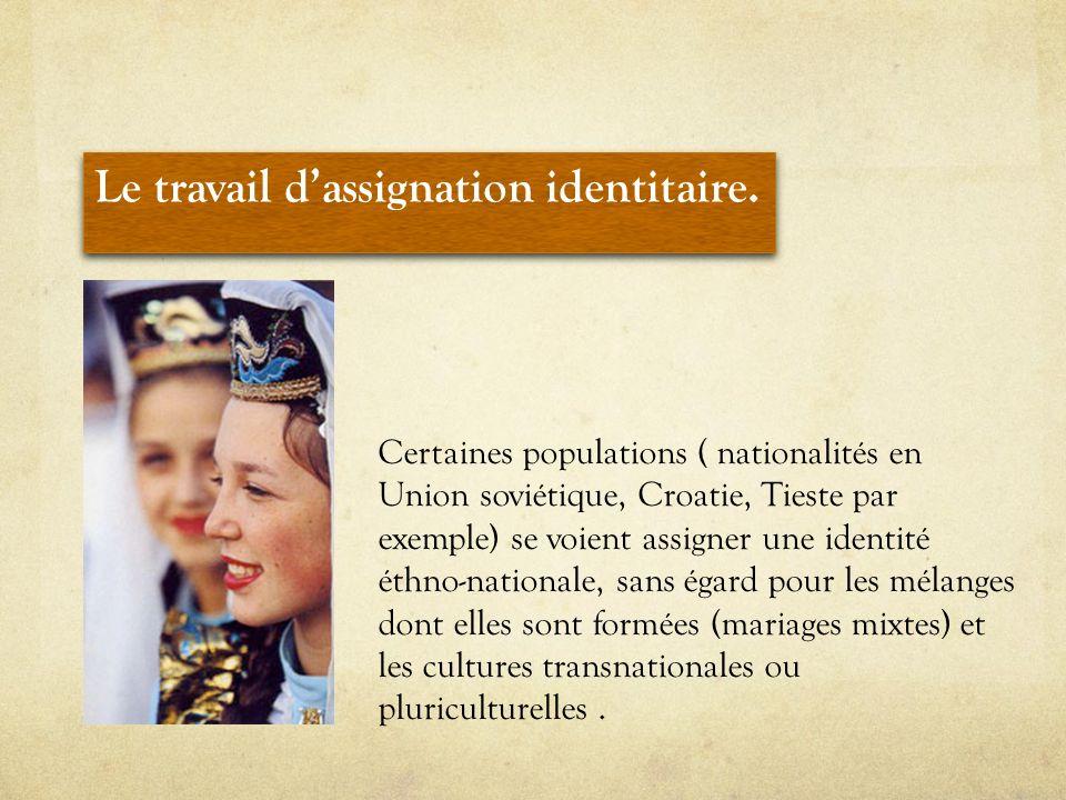 Certaines populations ( nationalités en Union soviétique, Croatie, Tieste par exemple) se voient assigner une identité éthno-nationale, sans égard pou