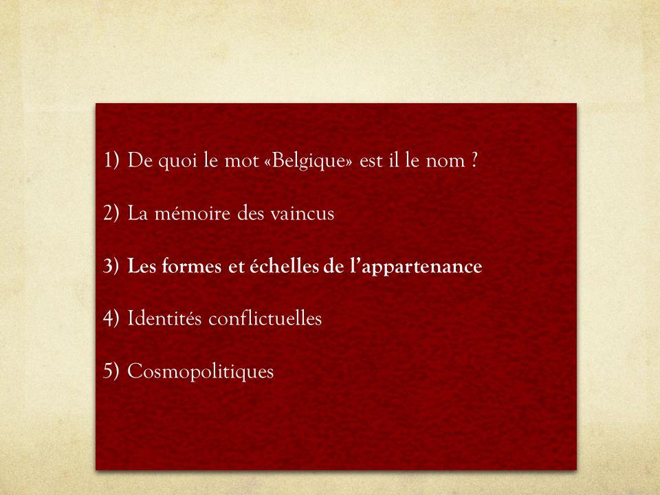 1)De quoi le mot «Belgique» est il le nom ? 2)La mémoire des vaincus 3)Les formes et échelles de lappartenance 4)Identités conflictuelles 5)Cosmopolit
