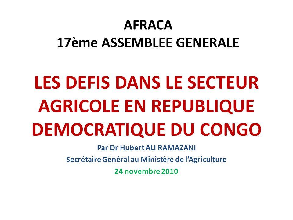 AFRACA 17ème ASSEMBLEE GENERALE LES DEFIS DANS LE SECTEUR AGRICOLE EN REPUBLIQUE DEMOCRATIQUE DU CONGO Par Dr Hubert ALI RAMAZANI Secrétaire Général a