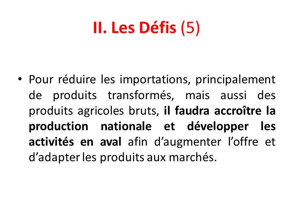 II. Les Défis (5) Pour réduire les importations, principalement de produits transformés, mais aussi des produits agricoles bruts, il faudra accroître