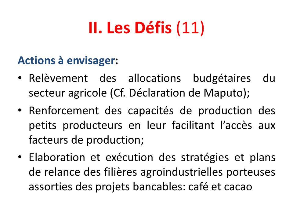 II. Les Défis (11) Actions à envisager: Relèvement des allocations budgétaires du secteur agricole (Cf. Déclaration de Maputo); Renforcement des capac