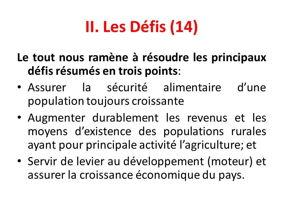 II. Les Défis (14) Le tout nous ramène à résoudre les principaux défis résumés en trois points: Assurer la sécurité alimentaire dune population toujou