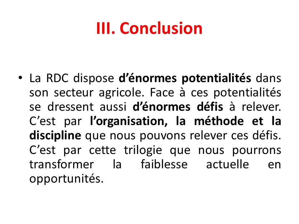 III. Conclusion La RDC dispose dénormes potentialités dans son secteur agricole. Face à ces potentialités se dressent aussi dénormes défis à relever.