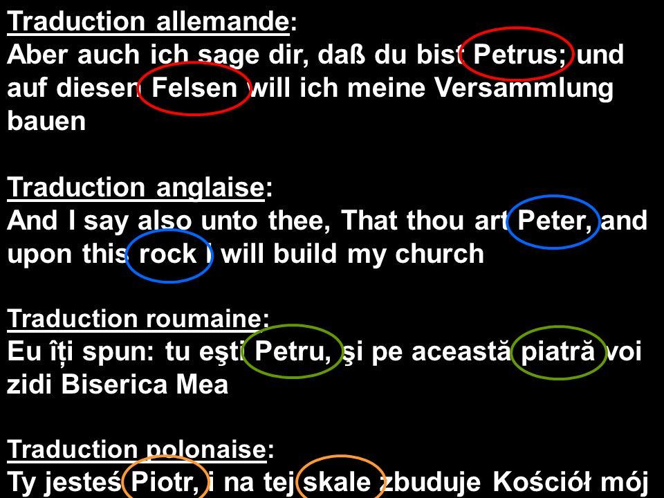 Traduction allemande : Aber auch ich sage dir, daß du bist Petrus; und auf diesen Felsen will ich meine Versammlung bauen Traduction anglaise: And I s