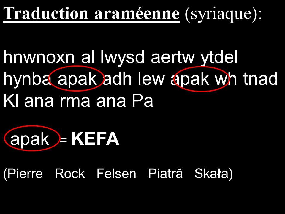 Traduction araméenne (syriaque): hnwnoxn al lwysd aertw ytdel hynba apak adh lew apak wh tnad Kl ana rma ana Pa = KEFA (Pierre Rock Felsen Piatră Skał