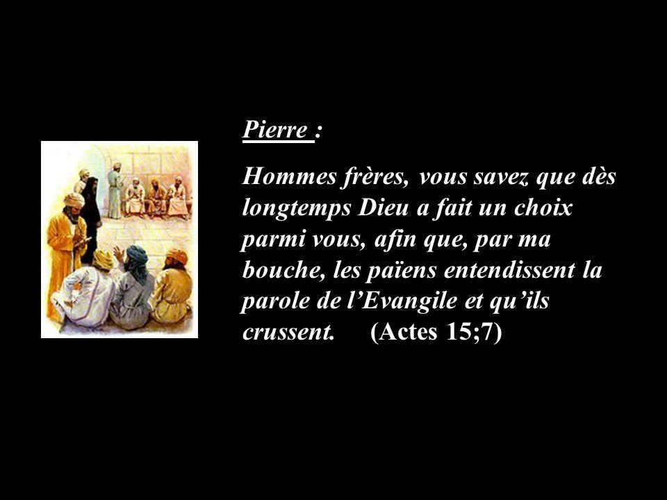 Pierre : Hommes frères, vous savez que dès longtemps Dieu a fait un choix parmi vous, afin que, par ma bouche, les païens entendissent la parole de lE