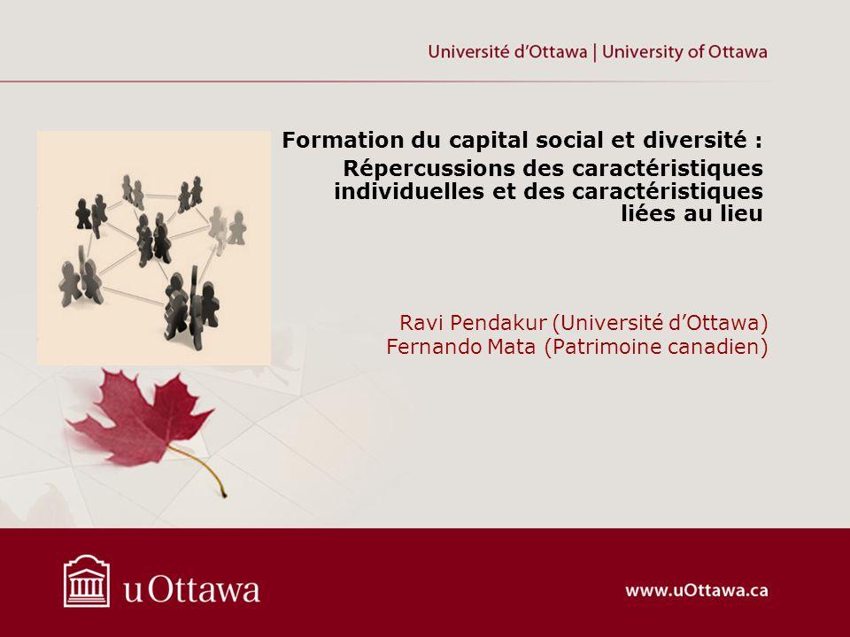 Ravi Pendakur (Université dOttawa) Fernando Mata (Patrimoine canadien) Formation du capital social et diversité : Répercussions des caractéristiques individuelles et des caractéristiques liées au lieu