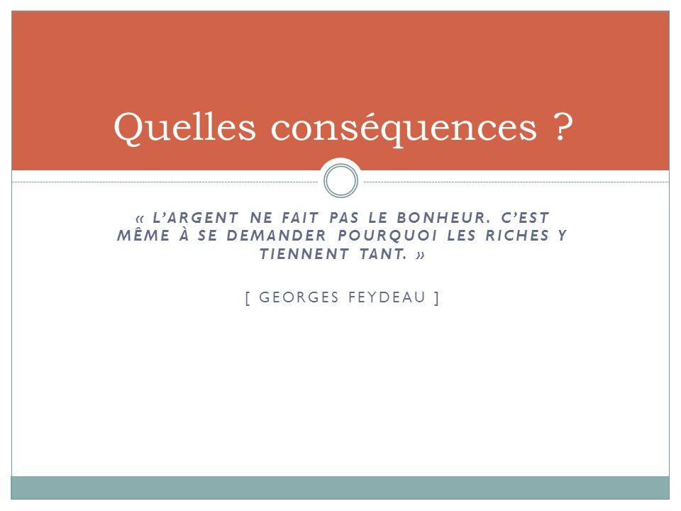 « LARGENT NE FAIT PAS LE BONHEUR. CEST MÊME À SE DEMANDER POURQUOI LES RICHES Y TIENNENT TANT. » [ GEORGES FEYDEAU ] Quelles conséquences ?