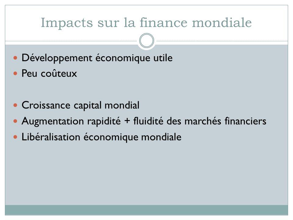 Impacts sur la finance mondiale Développement économique utile Peu coûteux Croissance capital mondial Augmentation rapidité + fluidité des marchés financiers Libéralisation économique mondiale