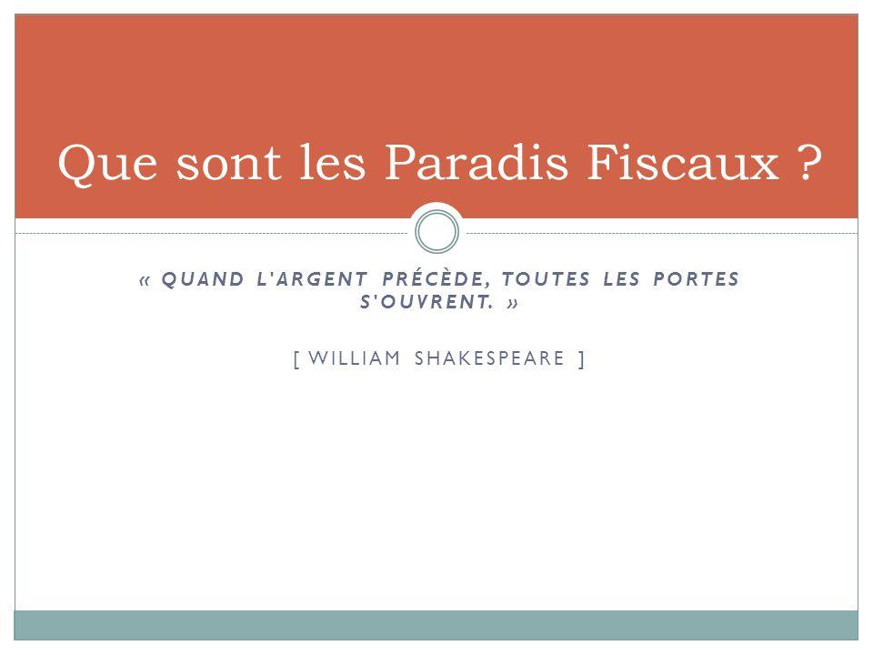 « QUAND L'ARGENT PRÉCÈDE, TOUTES LES PORTES S'OUVRENT. » [ WILLIAM SHAKESPEARE ] Que sont les Paradis Fiscaux ?