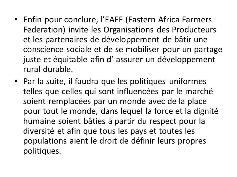 Enfin pour conclure, lEAFF (Eastern Africa Farmers Federation) invite les Organisations des Producteurs et les partenaires de développement de bâtir une conscience sociale et de se mobiliser pour un partage juste et équitable afin d assurer un développement rural durable.