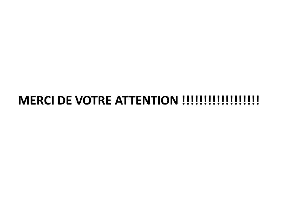 MERCI DE VOTRE ATTENTION !!!!!!!!!!!!!!!!!!