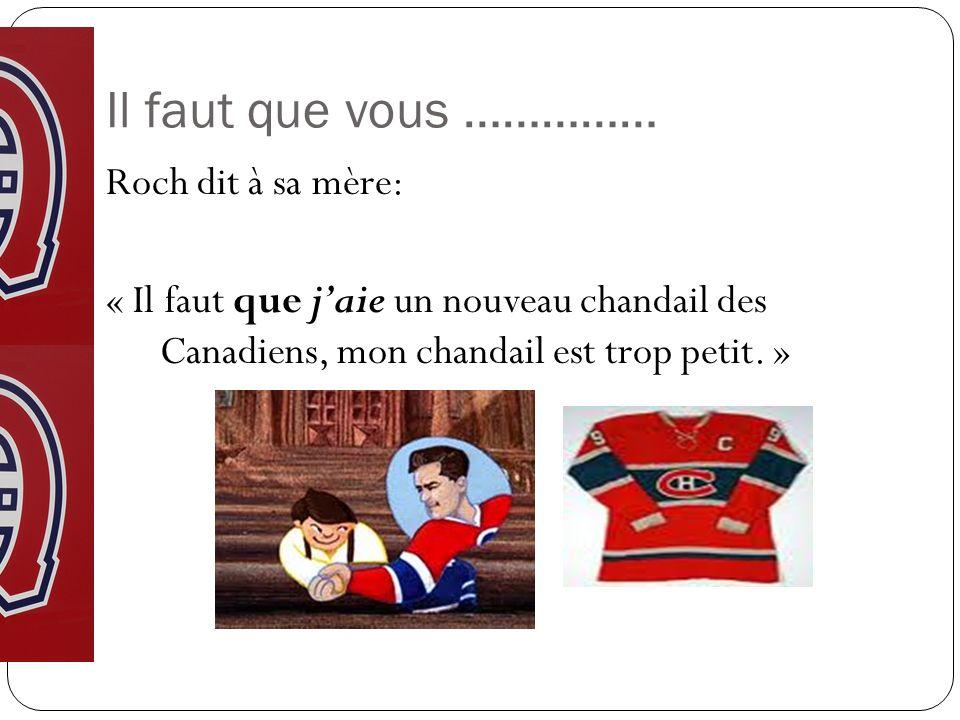 Il faut que vous …………… Roch dit à sa mère: « Il faut que jaie un nouveau chandail des Canadiens, mon chandail est trop petit. »