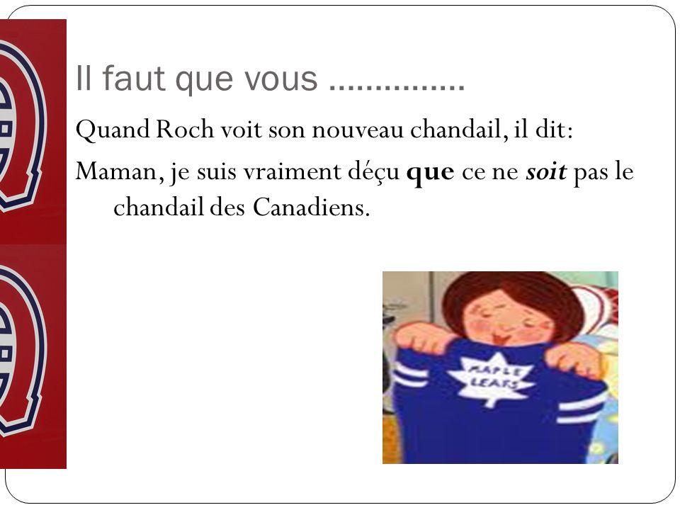 Il faut que vous …………… Quand Roch voit son nouveau chandail, il dit: Maman, je suis vraiment déçu que ce ne soit pas le chandail des Canadiens.