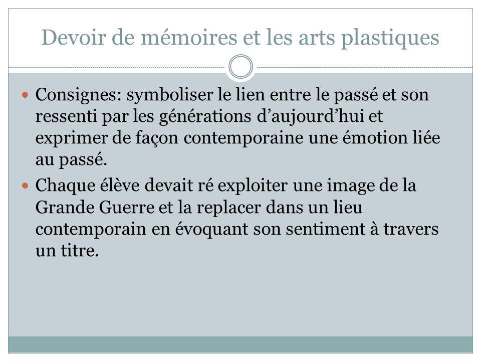 Devoir de mémoires et les arts plastiques Consignes: symboliser le lien entre le passé et son ressenti par les générations daujourdhui et exprimer de