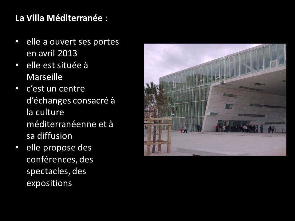 La Villa Méditerranée : elle a ouvert ses portes en avril 2013 elle est située à Marseille cest un centre déchanges consacré à la culture méditerranéenne et à sa diffusion elle propose des conférences, des spectacles, des expositions
