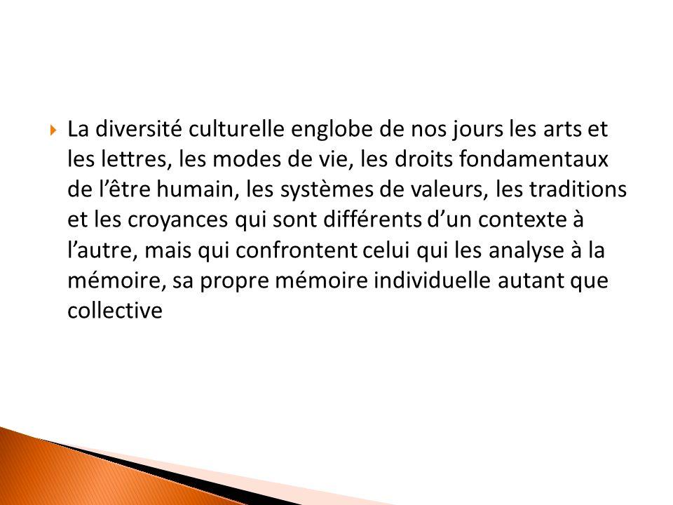 La diversité culturelle englobe de nos jours les arts et les lettres, les modes de vie, les droits fondamentaux de lêtre humain, les systèmes de valeurs, les traditions et les croyances qui sont différents dun contexte à lautre, mais qui confrontent celui qui les analyse à la mémoire, sa propre mémoire individuelle autant que collective