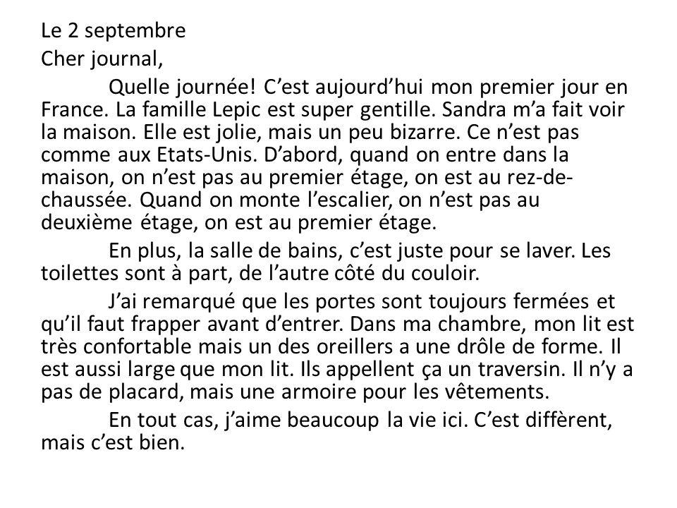 Le 2 septembre Cher journal, Quelle journée! Cest aujourdhui mon premier jour en France. La famille Lepic est super gentille. Sandra ma fait voir la m