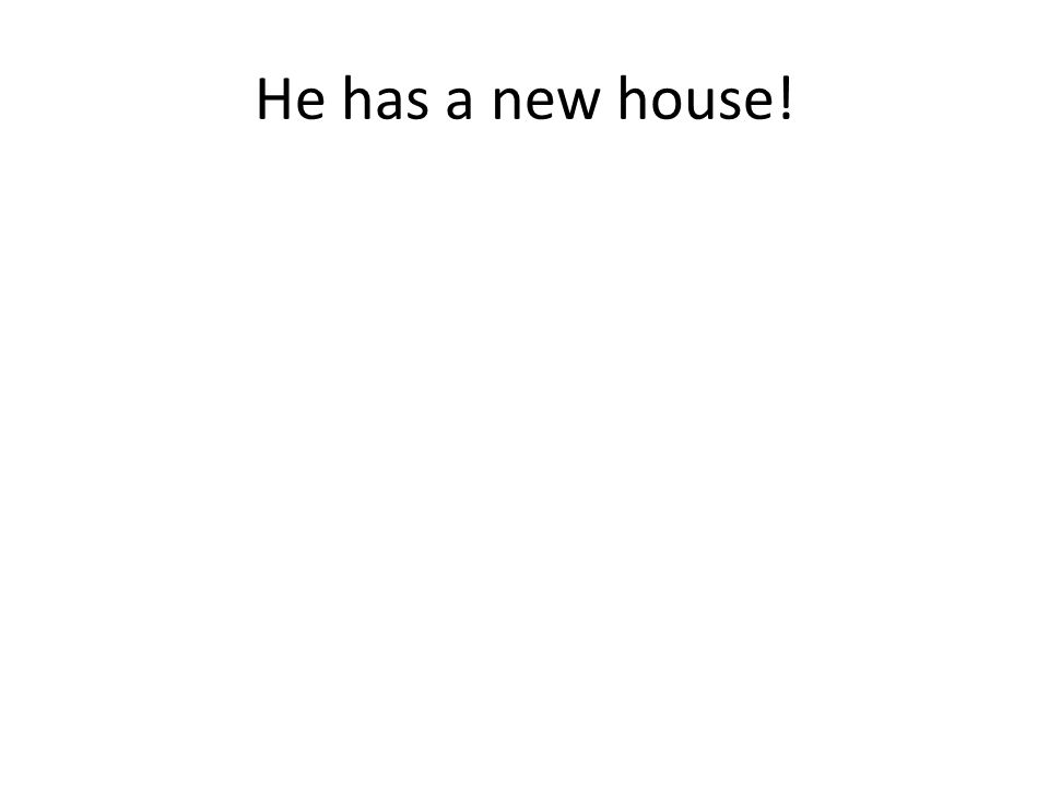 He has a new house!