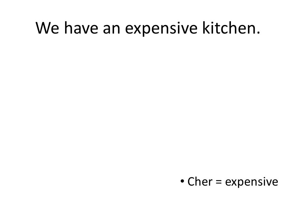 We have an expensive kitchen. Cher = expensive