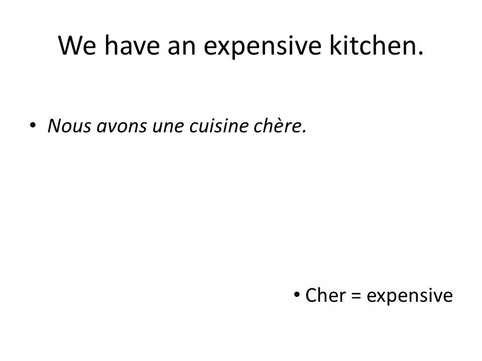 We have an expensive kitchen. Nous avons une cuisine chère. Cher = expensive