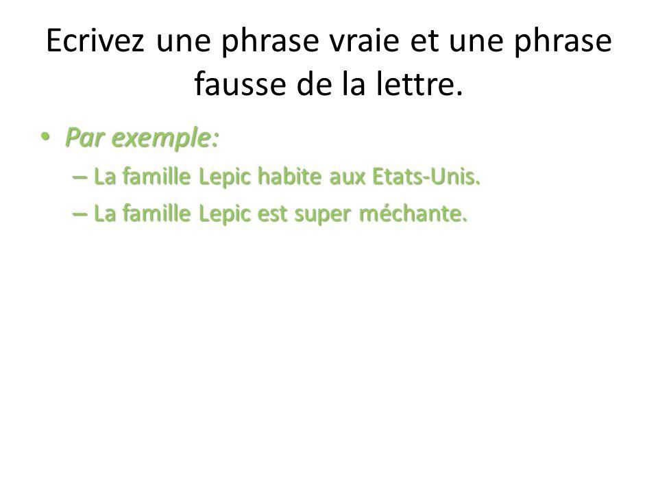 Ecrivez une phrase vraie et une phrase fausse de la lettre. Par exemple: Par exemple: – La famille Lepic habite aux Etats-Unis. – La famille Lepic est
