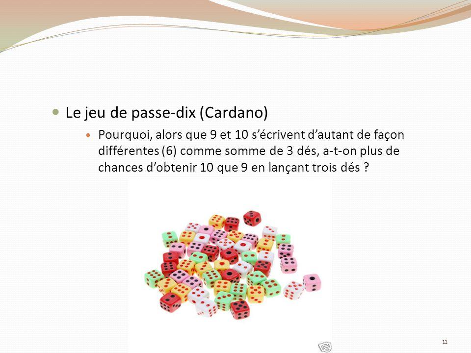 Le jeu de passe-dix (Cardano) Pourquoi, alors que 9 et 10 sécrivent dautant de façon différentes (6) comme somme de 3 dés, a-t-on plus de chances dobtenir 10 que 9 en lançant trois dés .