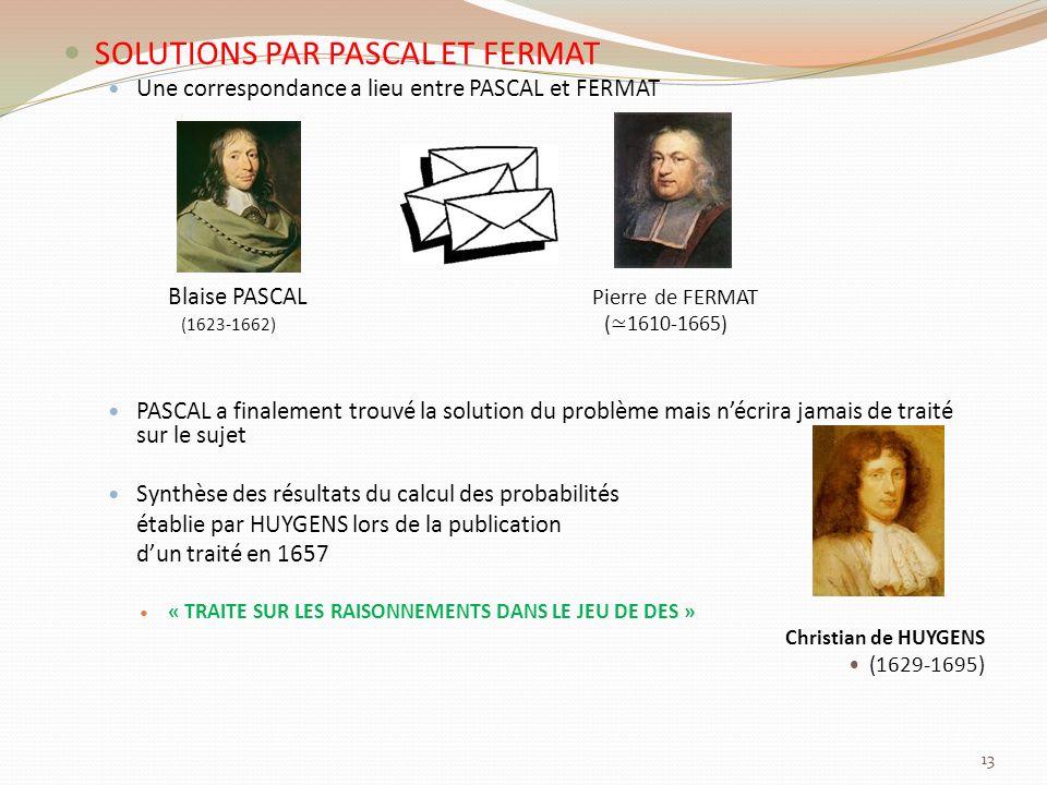 SOLUTIONS PAR PASCAL ET FERMAT Une correspondance a lieu entre PASCAL et FERMAT Blaise PASCAL Pierre de FERMAT (1623-1662) ( 1610-1665) PASCAL a finalement trouvé la solution du problème mais nécrira jamais de traité sur le sujet Synthèse des résultats du calcul des probabilités établie par HUYGENS lors de la publication dun traité en 1657 « TRAITE SUR LES RAISONNEMENTS DANS LE JEU DE DES » Christian de HUYGENS (1629-1695) 13