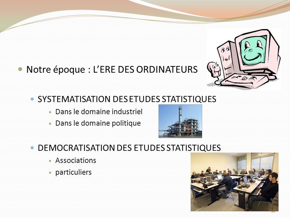 Notre époque : LERE DES ORDINATEURS SYSTEMATISATION DES ETUDES STATISTIQUES Dans le domaine industriel Dans le domaine politique DEMOCRATISATION DES ETUDES STATISTIQUES Associations particuliers 18