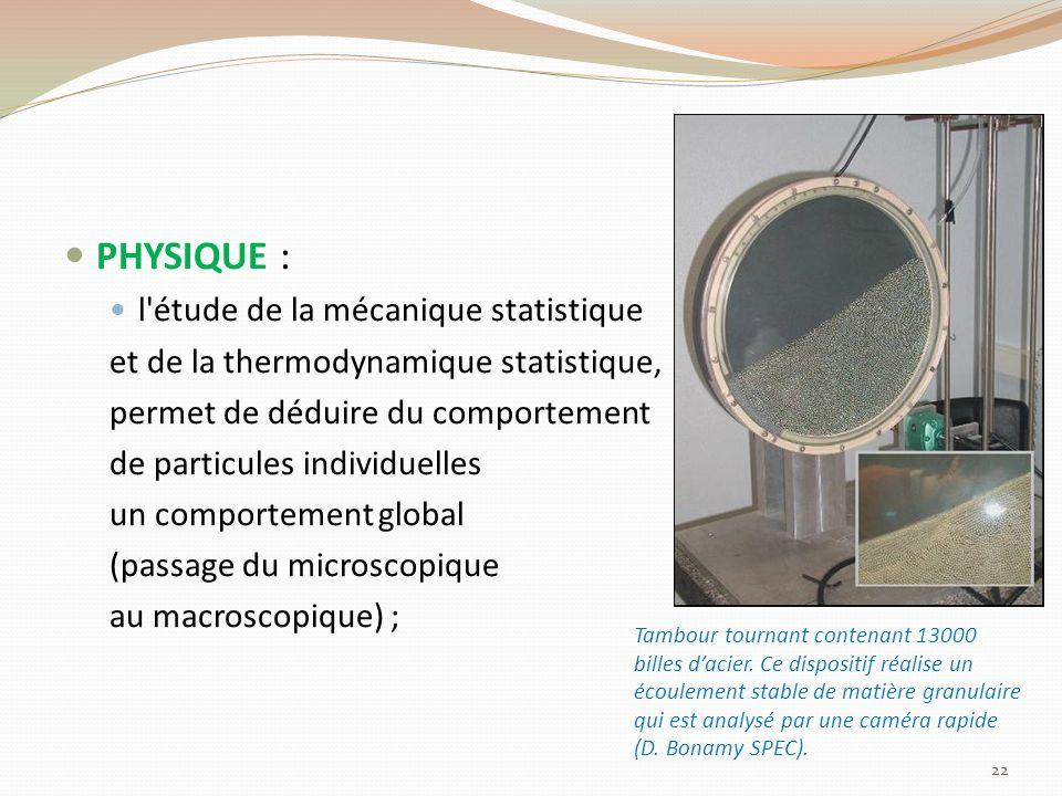 PHYSIQUE : l étude de la mécanique statistique et de la thermodynamique statistique, permet de déduire du comportement de particules individuelles un comportement global (passage du microscopique au macroscopique) ; 22 Tambour tournant contenant 13000 billes dacier.