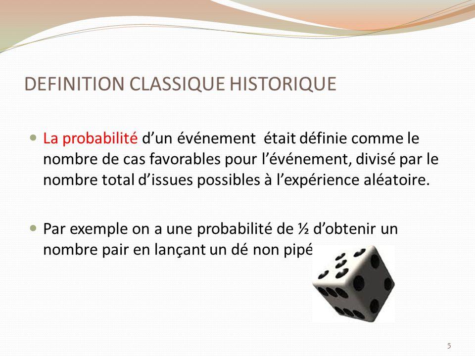 DEFINITION CLASSIQUE HISTORIQUE La probabilité dun événement était définie comme le nombre de cas favorables pour lévénement, divisé par le nombre total dissues possibles à lexpérience aléatoire.