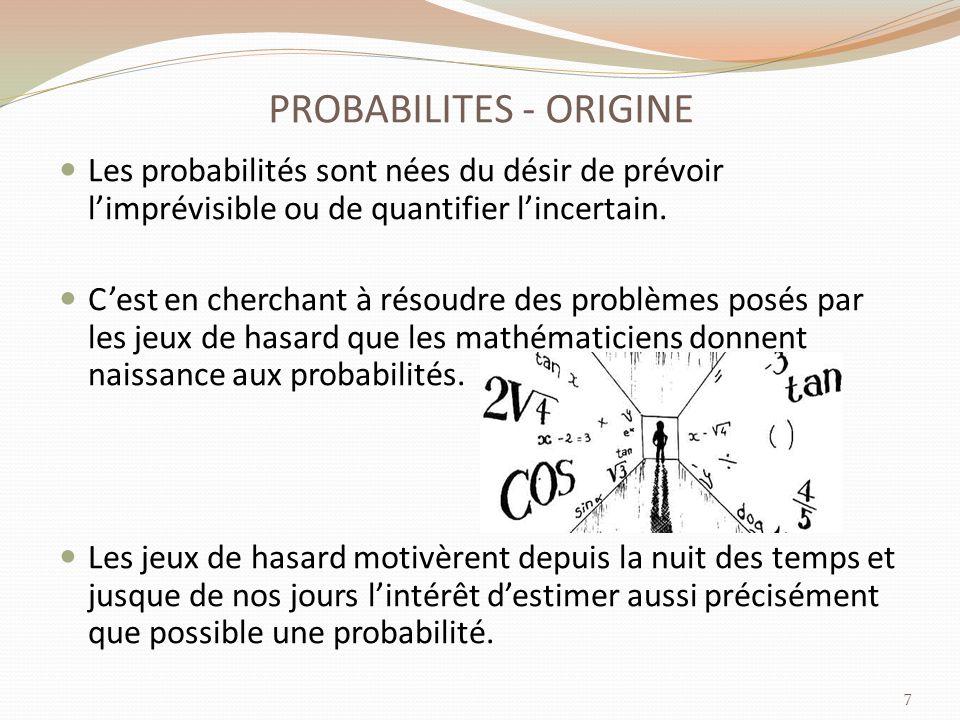 PROBABILITES - ORIGINE Les probabilités sont nées du désir de prévoir limprévisible ou de quantifier lincertain.