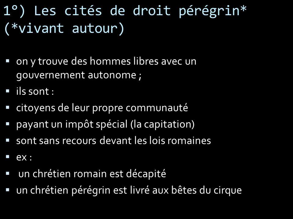 1°) Les cités de droit pérégrin* (*vivant autour) on y trouve des hommes libres avec un gouvernement autonome ; ils sont : citoyens de leur propre com