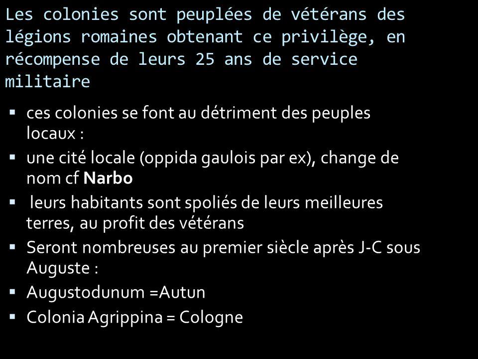 Les colonies sont peuplées de vétérans des légions romaines obtenant ce privilège, en récompense de leurs 25 ans de service militaire ces colonies se