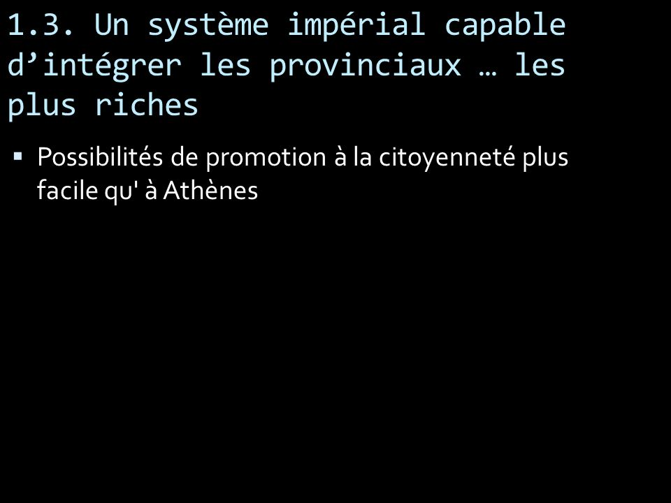 1.3. Un système impérial capable dintégrer les provinciaux … les plus riches Possibilités de promotion à la citoyenneté plus facile qu' à Athènes
