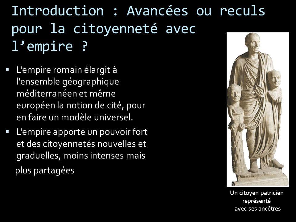 Introduction : Avancées ou reculs pour la citoyenneté avec lempire ? L'empire romain élargit à l'ensemble géographique méditerranéen et même européen