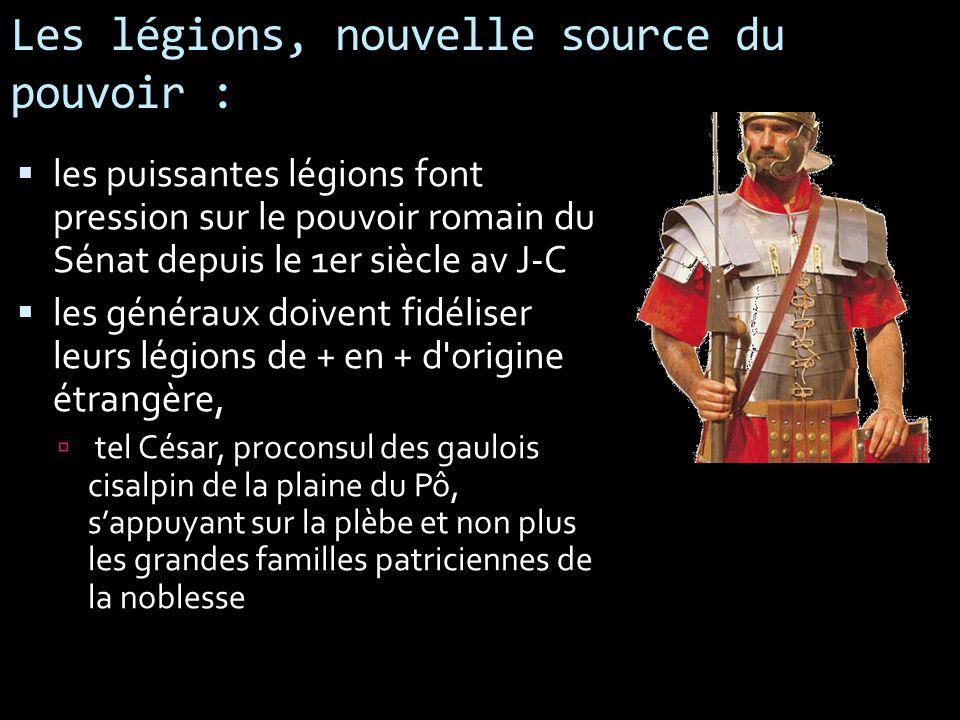 Les légions, nouvelle source du pouvoir : les puissantes légions font pression sur le pouvoir romain du Sénat depuis le 1er siècle av J-C les généraux
