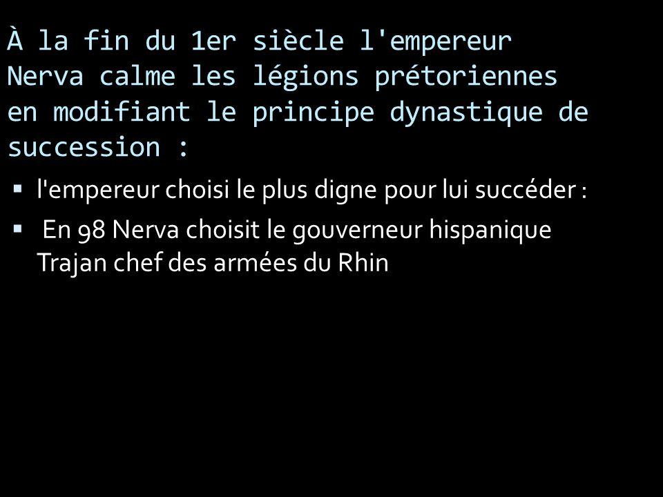 À la fin du 1er siècle l'empereur Nerva calme les légions prétoriennes en modifiant le principe dynastique de succession : l'empereur choisi le plus d